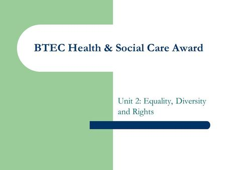 BTEC Health & Social Care Award Unit 2: Equality, Diversity and Rights.