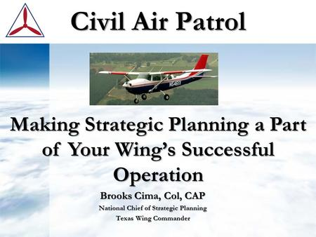 Civil Air Patrol Brooks Cima, Col, CAP National Chief of Strategic Planning Texas Wing Commander Making Strategic Planning a Part of Your Wing's Successful.
