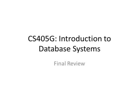 CS405G: Introduction to Database Systems Final Review.