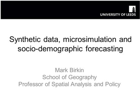 Synthetic data, microsimulation and socio-demographic forecasting Mark Birkin School of Geography Professor of Spatial Analysis and Policy.