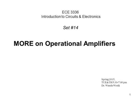 1 ECE 3336 Introduction to Circuits & Electronics MORE on Operational Amplifiers Spring 2015, TUE&TH 5:30-7:00 pm Dr. Wanda Wosik Set #14.