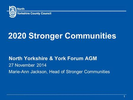 2020 Stronger Communities North Yorkshire & York Forum AGM 27 November 2014 Marie-Ann Jackson, Head of Stronger Communities 1.