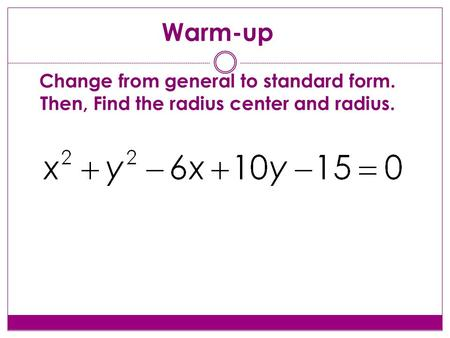 Warm-up Change from general to standard form. Then, Find the radius center and radius.