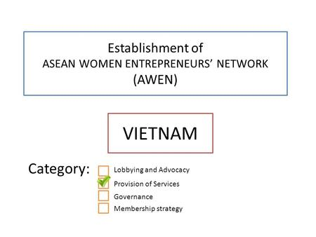 Establishment of ASEAN WOMEN ENTREPRENEURS' NETWORK (AWEN) VIETNAM Category: x Lobbying and Advocacy Provision of Services Governance Membership strategy.
