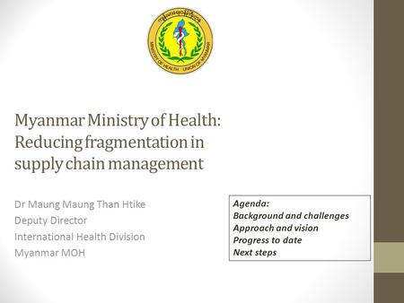 Myanmar Ministry of Health: Reducing fragmentation in supply chain management Dr Maung Maung Than Htike Deputy Director International Health Division Myanmar.
