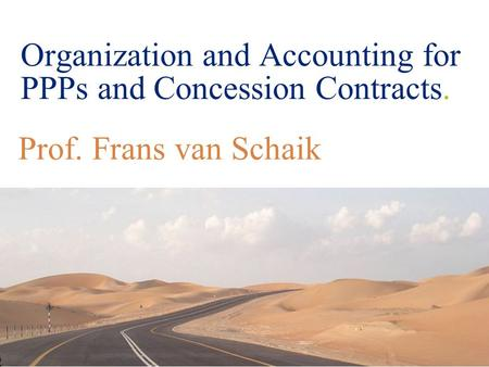 © 2008 Deloitte Touche Tohmatsu Organization and Accounting for PPPs and Concession Contracts. Prof. Frans van Schaik.