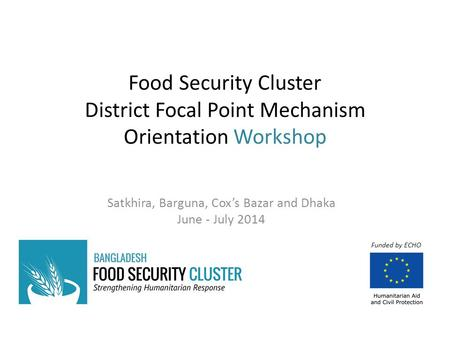 Food Security Cluster District Focal Point Mechanism Orientation Workshop Satkhira, Barguna, Cox's Bazar and Dhaka June - July 2014 Funded by ECHO.