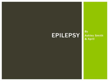Epilepsy By Ashley Smith & April.