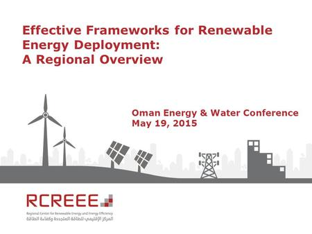 Effective Frameworks for Renewable Energy Deployment: A Regional Overview Oman Energy & Water Conference May 19, 2015.