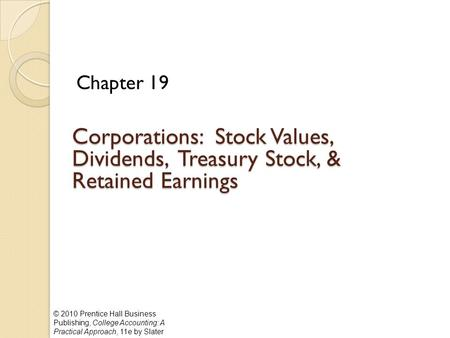 © 2010 Prentice Hall Business Publishing, College Accounting: A Practical Approach, 11e by Slater Corporations: Stock Values, Dividends, Treasury Stock,