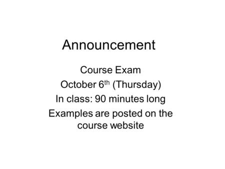 Announcement Course Exam October 6 th (Thursday) In class: 90 minutes long Examples are posted on the course website.