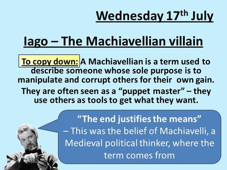 Iago – The Machiavellian villain To copy down: A Machiavellian is a term used to describe someone whose sole purpose is to manipulate and corrupt others.