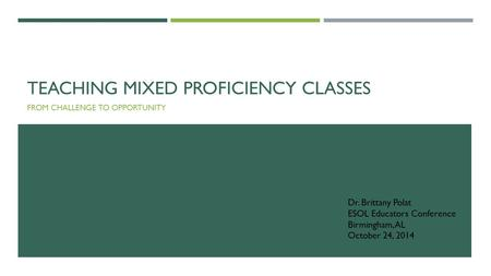 TEACHING MIXED PROFICIENCY CLASSES FROM CHALLENGE TO OPPORTUNITY Dr. Brittany Polat ESOL Educators Conference Birmingham, AL October 24, 2014.