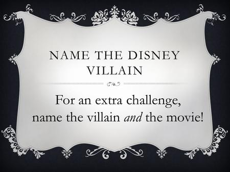 NAME THE DISNEY VILLAIN For an extra challenge, name the villain and the movie!