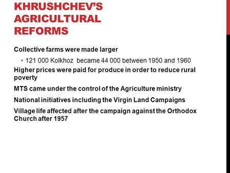 KHRUSHCHEV'S AGRICULTURAL REFORMS Collective farms were made larger 121 000 Kolkhoz became 44 000 between 1950 and 1960 Higher prices were paid for produce.