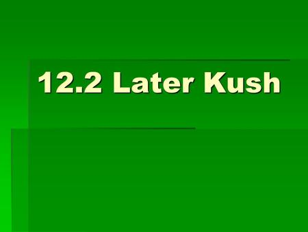 12.2 Later Kush. The Big Idea: Although Kush developed an advanced civilization, it eventually declined.