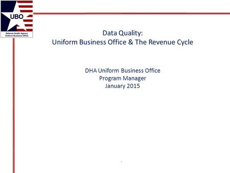 Data Quality: Uniform Business Office & The Revenue Cycle DHA Uniform Business Office Program Manager January 2015.