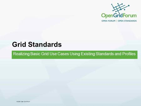 © 2008 Open Grid Forum Grid Standards Realizing Basic Grid Use Cases Using Existing Standards and Profiles.