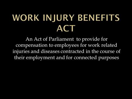 An Act of Parliament to provide for compensation to employees for work related injuries and diseases contracted in the course of their employment and for.