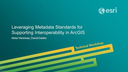 Esri UC 2014 | Technical Workshop | Leveraging Metadata Standards for Supporting Interoperability in ArcGIS Aleta Vienneau, David Danko.