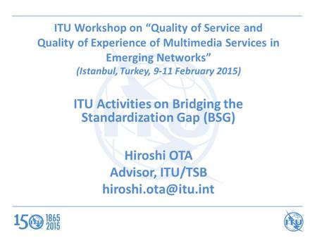 "ITU Workshop on ""Quality of Service and Quality of Experience of Multimedia Services in Emerging Networks"" (Istanbul, Turkey, 9-11 February 2015) ITU Activities."