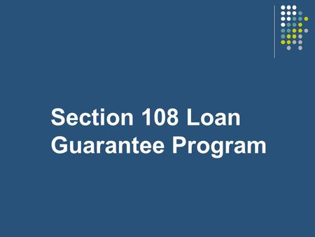 Section 108 Loan Guarantee Program ADMINISTERED AS PART OF THE COMMUNITY DEVELOPMENT BLOCK GRANT (CDBG) PROGRAM.