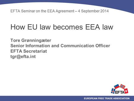 EFTA Seminar on the EEA Agreement – 4 September 2014 How EU law becomes EEA law Tore Grønningæter Senior Information and Communication Officer EFTA Secretariat.