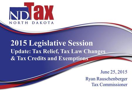 2015 Legislative Session Update: Tax Relief, Tax Law Changes & Tax Credits and Exemptions June 25, 2015 Ryan Rauschenberger Tax Commissioner.