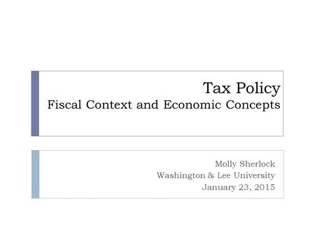 Tax Policy Fiscal Context and Economic Concepts Molly Sherlock Washington & Lee University January 23, 2015.