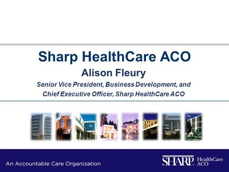 Sharp HealthCare ACO Alison Fleury Senior Vice President, Business Development, and Chief Executive Officer, Sharp HealthCare ACO.