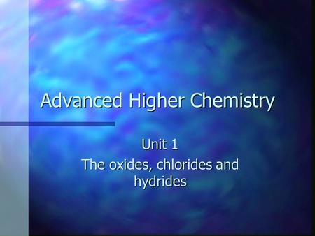 Advanced Higher Chemistry Unit 1 The oxides, chlorides and hydrides.