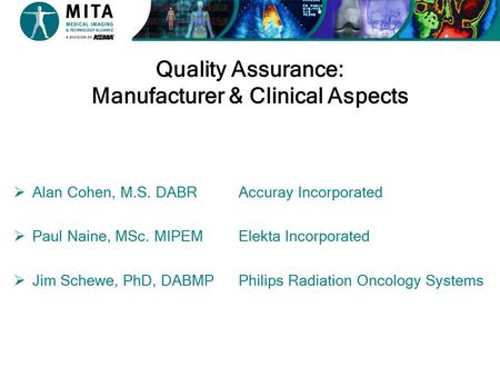 Quality Assurance: Manufacturer & Clinical Aspects  Alan Cohen, M.S. DABR  Paul Naine, MSc. MIPEM  Jim Schewe, PhD, DABMP Accuray Incorporated Elekta.