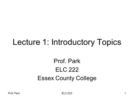 Prof. ParkELC 2221 Lecture 1: Introductory Topics Prof. Park ELC 222 Essex County College.