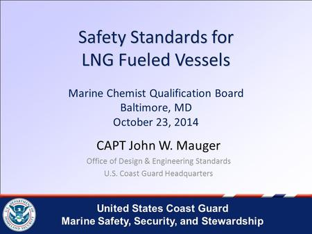 Safety Standards for LNG Fueled Vessels Marine Chemist Qualification Board Baltimore, MD October 23, 2014 CAPT John W. Mauger Office of Design & Engineering.