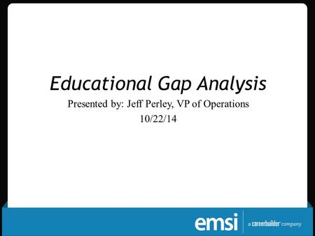 Educational Gap Analysis Presented by: Jeff Perley, VP of Operations 10/22/14.