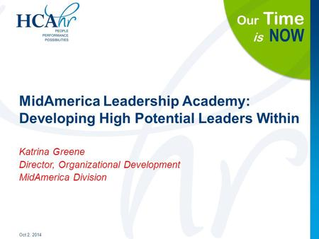 Our Time is NOW MidAmerica Leadership Academy: Developing High Potential Leaders Within Oct 2, 2014 Katrina Greene Director, Organizational Development.