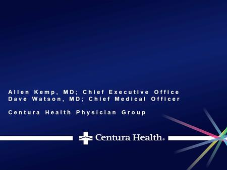 Allen Kemp, MD; Chief Executive Office Dave Watson, MD; Chief Medical Officer Centura Health Physician Group.