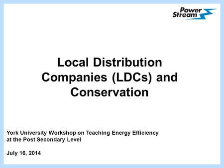 Local Distribution Companies (LDCs) and Conservation York University Workshop on Teaching Energy Efficiency at the Post Secondary Level July 16, 2014.