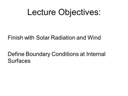 Lecture Objectives: Finish with Solar Radiation and Wind Define Boundary Conditions at Internal Surfaces.