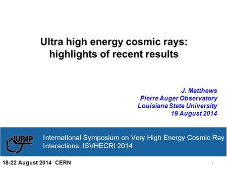 Ultra high energy cosmic rays: highlights of recent results J. Matthews Pierre Auger Observatory Louisiana State University 19 August 2014 1 18-22 August.