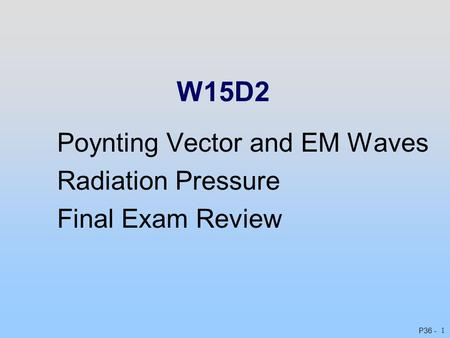P36 - 1 W15D2 Poynting Vector and EM Waves Radiation Pressure Final Exam Review.