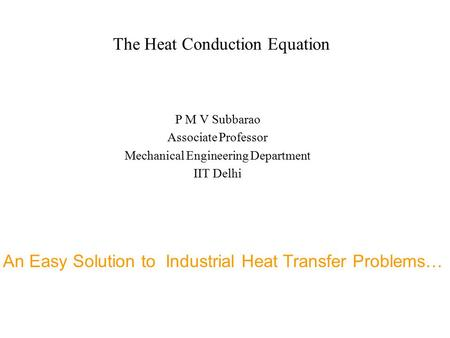 The Heat Conduction Equation P M V Subbarao Associate Professor Mechanical Engineering Department IIT Delhi An Easy Solution to Industrial Heat Transfer.