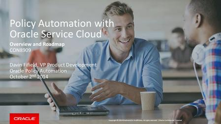 Copyright © 2014 Oracle and/or its affiliates. All rights reserved. | Policy Automation with Oracle Service Cloud Overview and Roadmap CON8909 Davin Fifield,