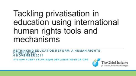 Tackling privatisation in education using international human rights tools and mechanisms RETHINKING EDUCATION REFORM: A HUMAN RIGHTS PERSPECTIVE 6 NOVEMBER.