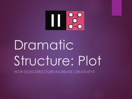 Dramatic Structure: Plot HOW DOES STRUCTURE INCREASE CREATIVITY?