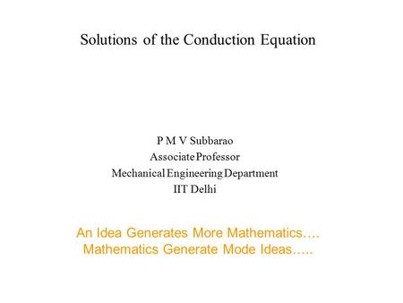 Solutions of the Conduction Equation P M V Subbarao Associate Professor Mechanical Engineering Department IIT Delhi An Idea Generates More Mathematics….