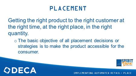PLACEMENT Getting the right product to the right customer at the right time, at the right place, in the right quantity. The basic objective of all placement.