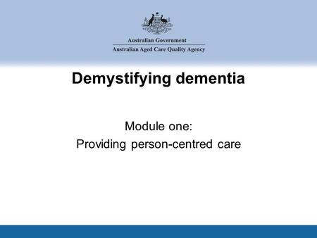 Demystifying dementia Module one: Providing person-centred care.