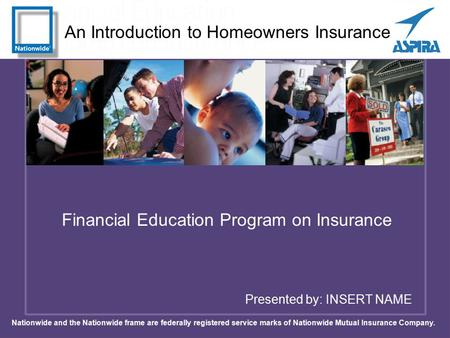 An Introduction to Homeowners Insurance Presented by: INSERT NAME Financial Education Program on Insurance Nationwide and the Nationwide frame are federally.
