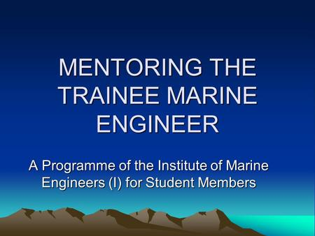 MENTORING THE TRAINEE MARINE ENGINEER A Programme of the Institute of Marine Engineers (I) for Student Members.